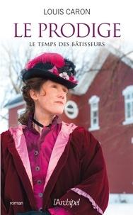 Louis Caron - Le temps des bâtisseurs Tome 2 : Le prodige.