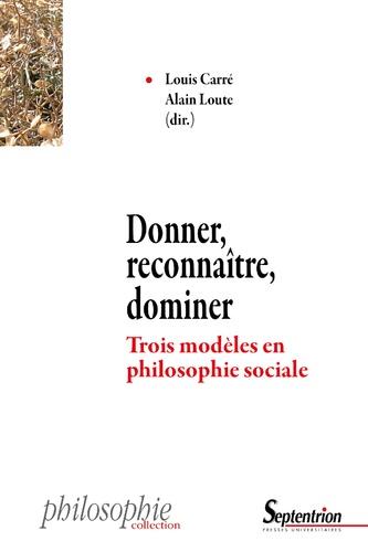 Louis Carré et Alain Loute - Donner, reconnaître, dominer - Trois modèles en philosophie sociale.