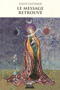 Louis Cattiaux - Le message retrouvé - Ou l'horloge de la nuit et du jour de Dieu.