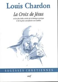 Louis Chardon - La croix de Jésus où les plus belles vérités de la théologie mystique et de la grâce sanctifiante sont établies.