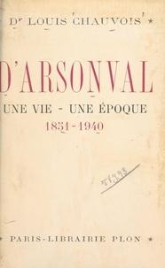 Louis Chauvois - D'Arsonval, une vie, une époque (1851-1940) - Avec 10 gravures dans le texte et 10 hors-texte.