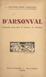 Louis Chauvois et M. G. Hanotaux - D'Arsonval - Soixante-cinq ans à travers la science.