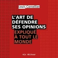 Louis Cornellier et Martin Desgagné - L'art de défendre ses opinions expliqué à tout le monde.