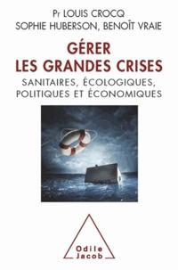 Louis Crocq et Sophie Huberson - Gérer les grandes crises - Sanitaires, écologiques, politiques et économiques.