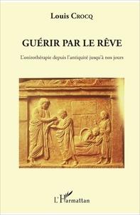 Louis Crocq - Guérir par le rêve - L'onirothérapie depuis l'antiquité jusqu'à nos jours.