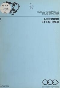 Louis d'Hainaut et Henri Baïssas - Arrondir et estimer - Pour mieux calculer.