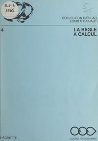 Louis d'Hainaut et Henri Baïssas - La règle à calcul.