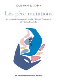 Louis-Daniel Godin - Les père-mutations - La paternité en question chez Hervé Bouchard et Michael Delisle.
