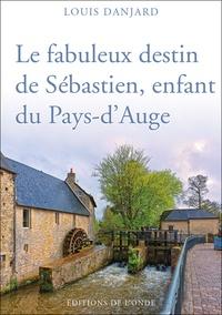 Louis Danjard - Le fabuleux destin de Sébastien, enfant du Pays-d'Auge.