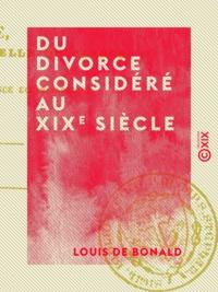 Louis de Bonald et Jacques-Paul Migne - Du divorce considéré au XIXe siècle - Et autres textes.