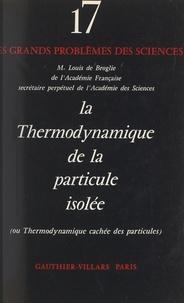Louis de Broglie et P. Février - La thermodynamique de la particule isolée - Ou Thermodynamique cachée des particules.