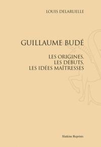 Louis Delaruelle - Guillaume Budé. Les origines, les débuts, les idées maîtresses - Réimpression de l'édition de Paris, 1907.
