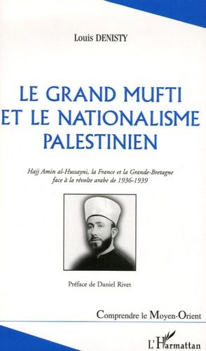 Louis Denisty - Le Grand Mufti et la nationalisme palestinien - Hajj Amin-al-Hussayni, la France et la Grande-Bretagne face à la révolte arabe de 1936-1939.