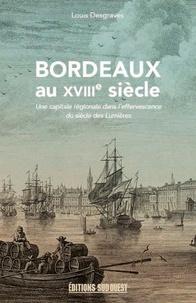 Louis Desgraves - Bordeaux au XVIIIe siècle (1715-1789) - Une capitale régionale dans l'effervescence du siècle des Lumières.