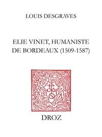 Louis Desgraves - Elie Vinet humaniste de Bordeaux (1509-1587) - Vie, bibliographie, correspondance, bibliothèque.