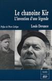 Louis Devance - Le Chanoine Kir - L'invention d'une légende.