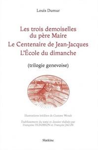 Louis Dumur - Les trois demoiselles du père Maire ; Le Centenaire de Jean-Jacques ; L'Ecole du dimanche - (Trilogie genevoise).