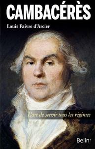 Louis Faivre d'Arcier - Cambacérès - L'art de servir tous les régimes.