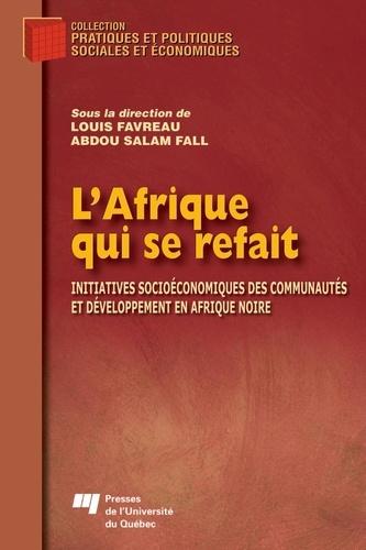 Louis Favreau et Abdou Salam Fall - L'Afrique qui se refait - Initiatives socioéconomiques des communautés et développement en Afrique noire.