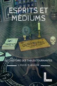 Louis Figuier - Esprits et médiums ou l'histoire des tables tournantes.