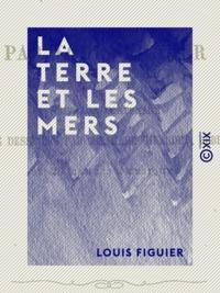 Louis Figuier - La Terre et les Mers - Description physique du globe.