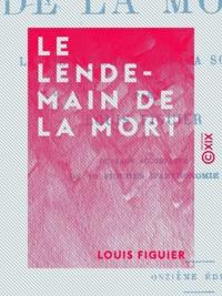 Louis Figuier - Le Lendemain de la mort - La vie future selon la science.