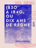 Louis Fortoul - 1830 à 1840, ou Dix Ans de règne.
