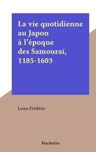 Louis Frédéric - La vie quotidienne au Japon à l'époque des Samouraï, 1185-1603.