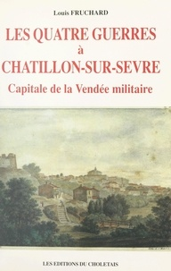 Louis Fruchard et Jean Baechler - Les quatre guerres à Châtillon-sur-Sèvre, capitale de la Vendée militaire.