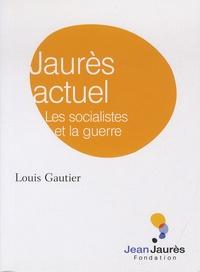 Louis Gautier - Jaurès actuel - Les socialistes et la guerre.