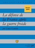 Louis Gautier - La défense de la France après la guerre froide - Politique militaire et forces armées depuis 1989.