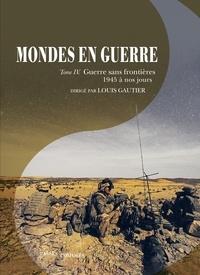 Louis Gautier - Mondes en guerre - Tome 4, Guerre sans frontières (1945 à nos jours).