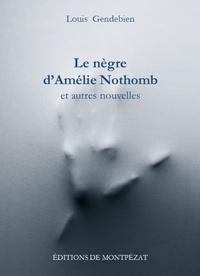Louis Gendebien - Le nègre d'Amélie Nothomb et autres nouvelles.
