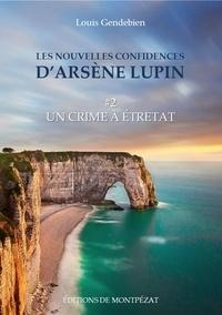 Louis Gendebien - Les nouvelles confidences d'Arsène Lupin - Un crime à Etretat.
