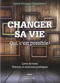Louis-Georges Désaulniers - Changer sa vie - Oui, c'est possible ! Livre de tests, Théorie et exercices pratiques.