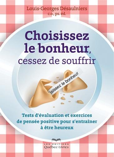 Louis-Georges Désaulniers - Choisissez le bonheur, cessez de souffrir - Tests d'évaluation et exercices de pensée positive pour s'entraîner à être heureux.