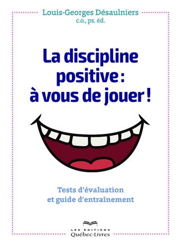 Louis-Georges Désaulniers - La discipline positive : à vous de jouer ! - Tests d'évaluation et guide d'entrainement.