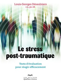 Louis-Georges Désaulniers - Le stress post-traumatique - tests d'évaluation pour réagir efficacement.