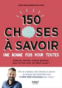 150 choses à savoir une bonne fois pour toutes- Sciences, histoire, culture générale : pour en finir avec les idées reçues ! - Louis-Guillaume Kan-Lacas |