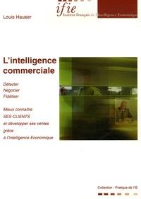 Louis Hauser - L'intelligence commerciale - Mieux connaître ses clients et développer ses ventes grâce à l'Intelligence Economique.
