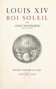Louis Hautecœur et  Collectif - Louis XIV, roi soleil.