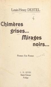 Louis-Henry Destel - Chimères grises... mirages noirs... - Roman d'un roman.