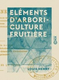 Louis Henry - Eléments d'arboriculture fruitière - Destinés aux instituteurs, aux cours supérieurs et aux cours complémentaires des écoles primaires.