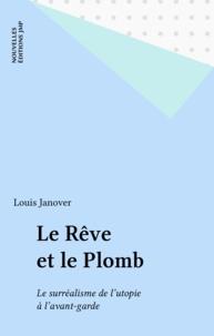 Louis Janover - Le Rêve et le plomb - Le surréalisme de l'utopie à l'avant-garde.