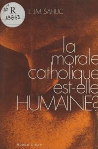 Louis Jean-Marie Sahuc - La morale catholique est-elle humaine ?.