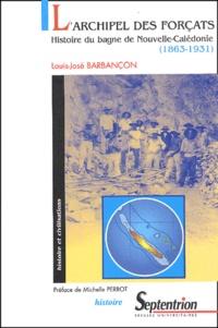 Louis-José Barbançon - L'archipel des forçats - Histoire du bagne de Nouvelle-Calédonie (1863-1931).