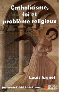 Louis Jugnet - Catholicisme, foi et problème religieux.