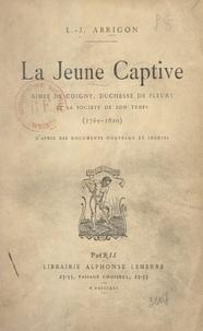 Louis-Jules Arrigon - La jeune captive - Aimée de Coigny, duchesse de Fleury et la société de son temps (1769-1820) : d'après des documents nouveaux et inédits.