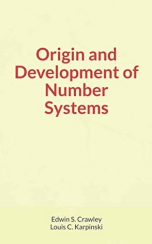 Louis Karpinski et Edwin Crawley - Origin and Development of Number Systems.