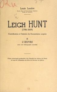 Louis Landré - Leigh Hunt (1784-1859). Contribution à l'histoire du Romantisme anglais (2). L'œuvre (avec une bibliographie nouvelle) - Thèse principale présentée à la Faculté des lettres de Paris, en vue de l'obtention du titre de Docteur ès lettres.